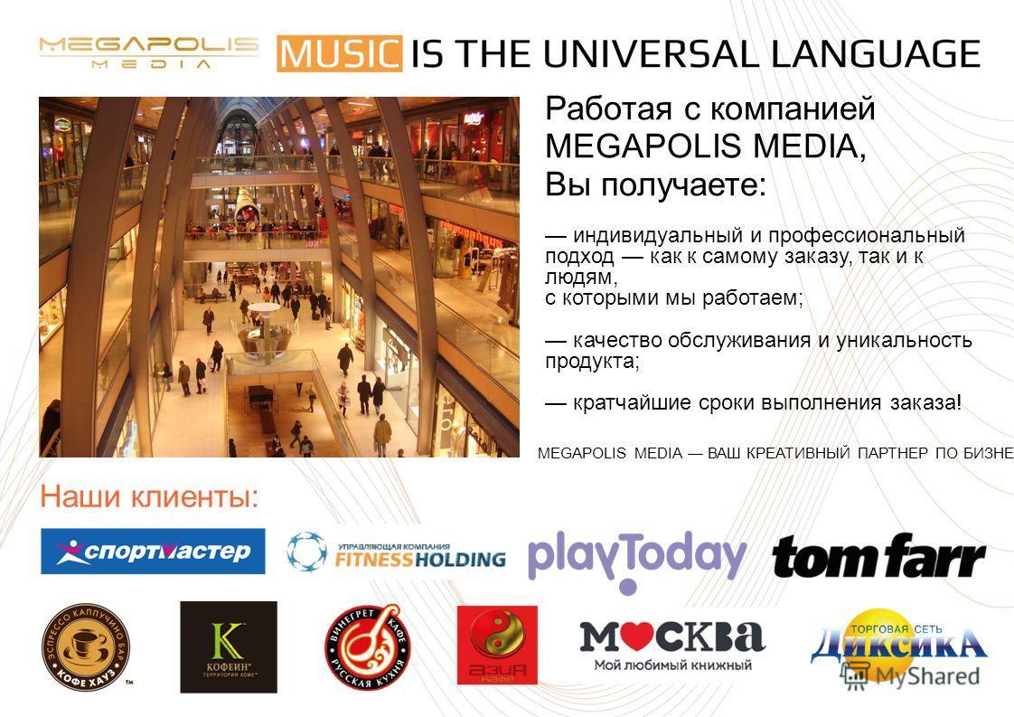 Работая с компанией MEGAPOLIS MEDIA, Вы получаете: индивидуальный и профессиональный подход как к самому заказу, так и к людям, с которыми мы работаем; качество обслуживания и уникальность продукта; кратчайшие сроки выполнения заказа! Наши клиенты: M