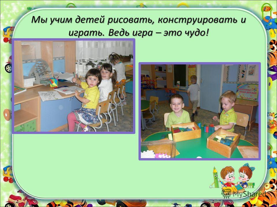 Мы учим детей рисовать, конструировать и играть. Ведь игра – это чудо!