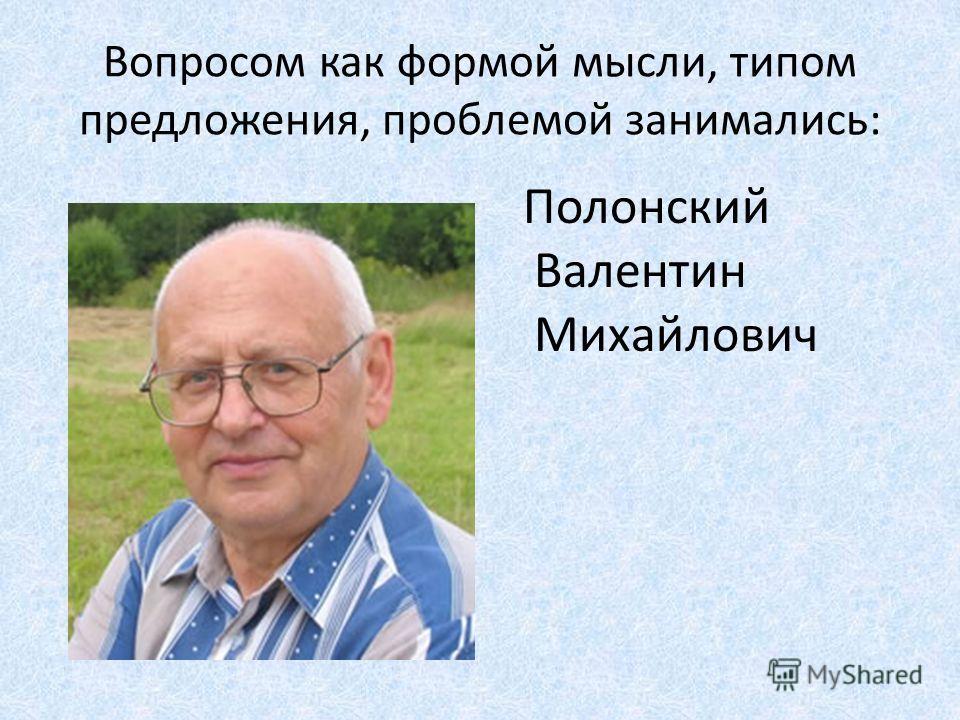 Вопросом как формой мысли, типом предложения, проблемой занимались: Полонский Валентин Михайлович