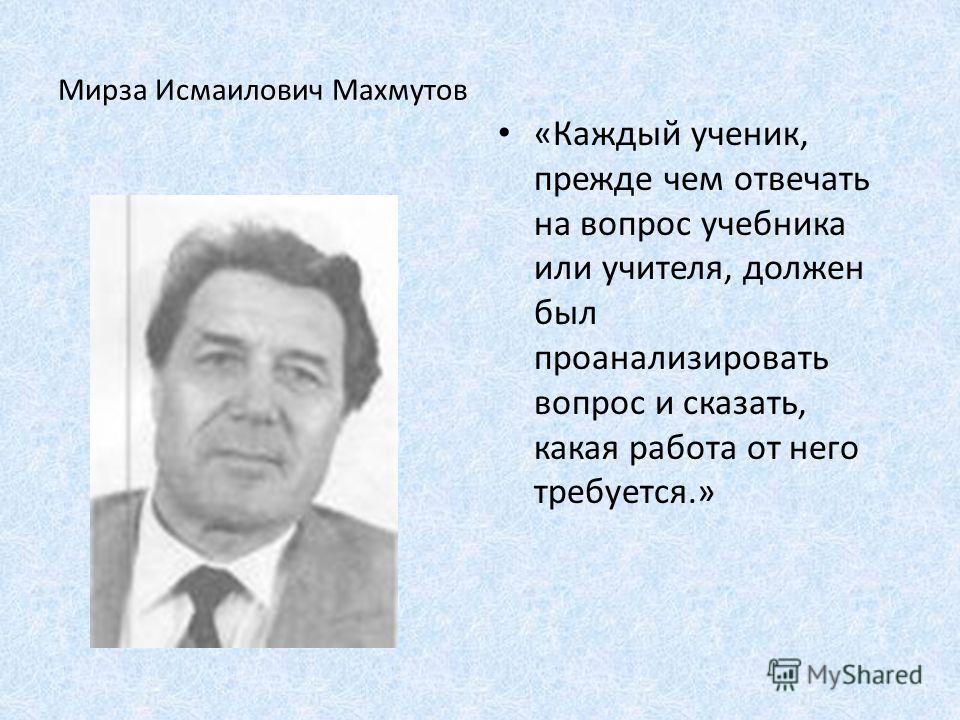 Мирза Исмаилович Махмутов «Каждый ученик, прежде чем отвечать на вопрос учебника или учителя, должен был проанализировать вопрос и сказать, какая работа от него требуется.»