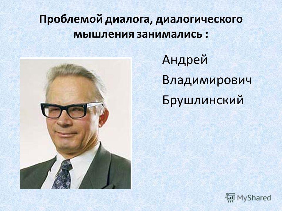 Проблемой диалога, диалогического мышления занимались : Андрей Владимирович Брушлинский