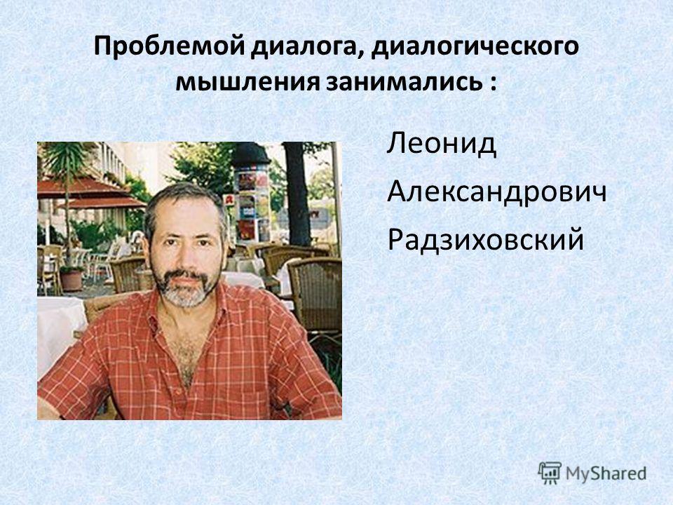 Проблемой диалога, диалогического мышления занимались : Леонид Александрович Радзиховский