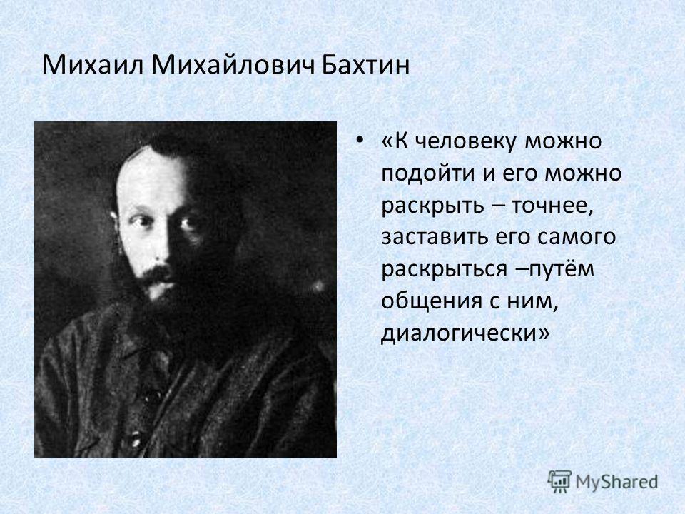 Михаил Михайлович Бахтин «К человеку можно подойти и его можно раскрыть – точнее, заставить его самого раскрыться –путём общения с ним, диалогически»