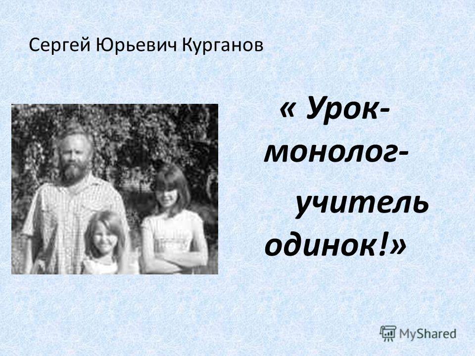 Сергей Юрьевич Курганов « Урок- монолог- учитель одинок!»