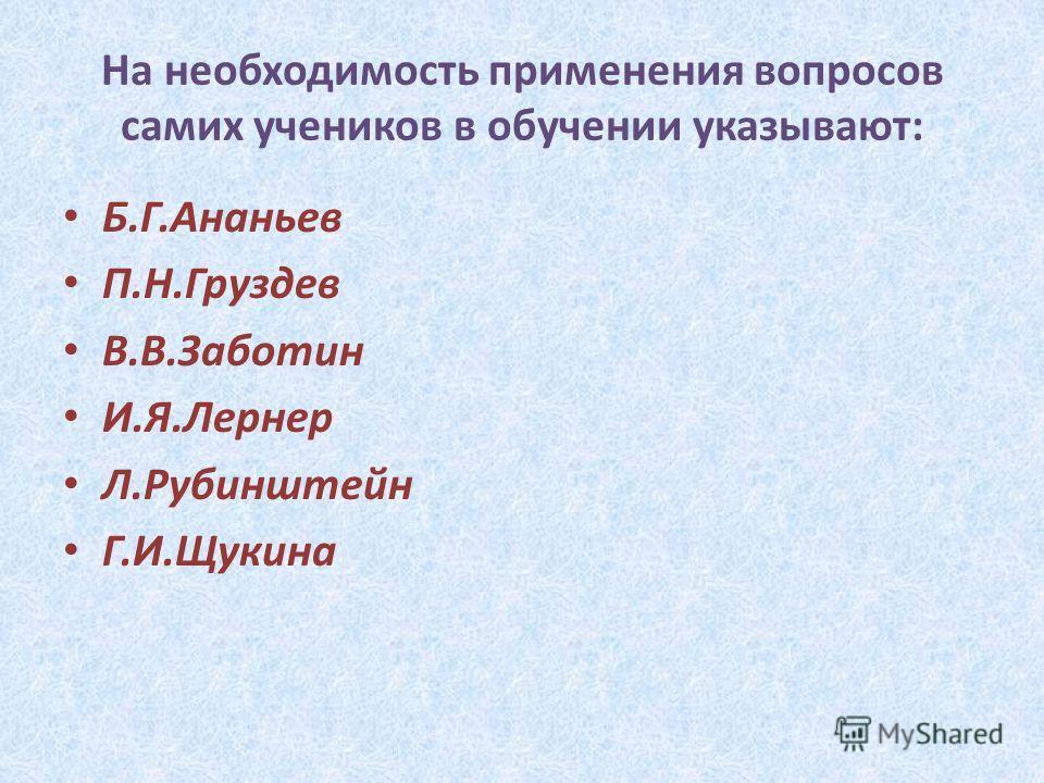 На необходимость применения вопросов самих учеников в обучении указывают: Б.Г.Ананьев П.Н.Груздев В.В.Заботин И.Я.Лернер Л.Рубинштейн Г.И.Щукина