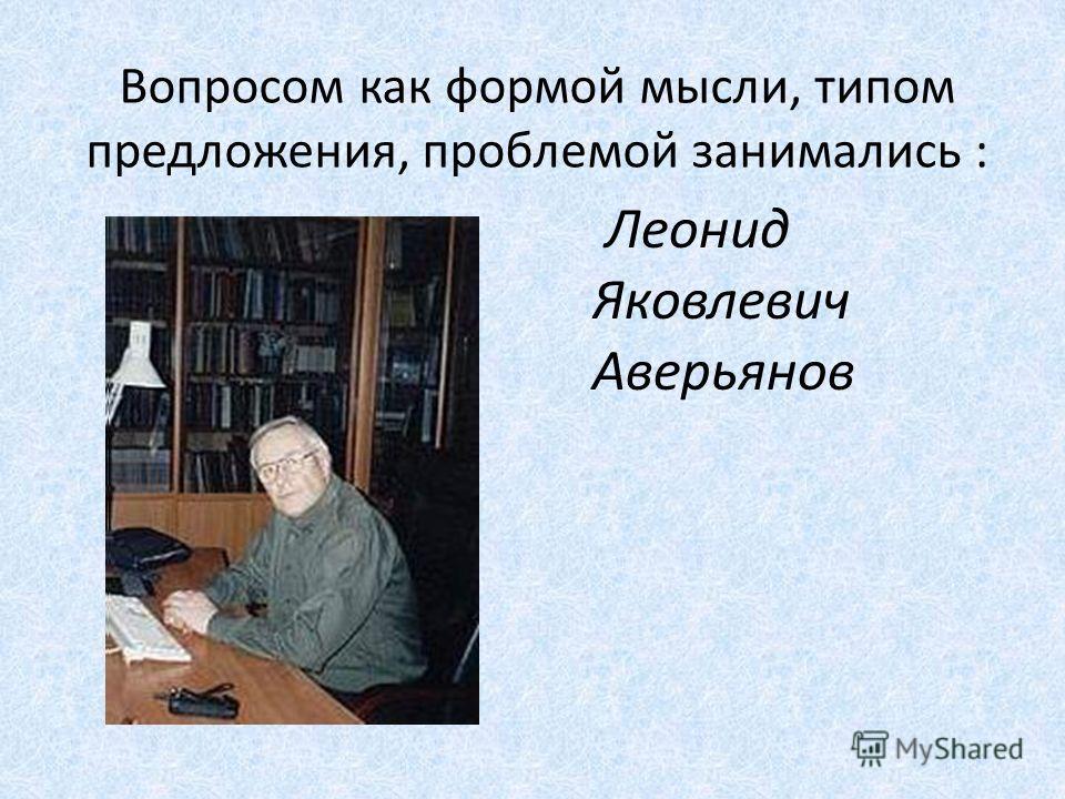 Вопросом как формой мысли, типом предложения, проблемой занимались : Леонид Яковлевич Аверьянов