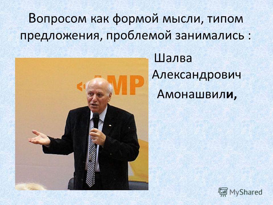 В опросом как формой мысли, типом предложения, проблемой занимались : Шалва Александрович Амонашвили,