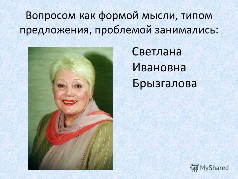 Вопросом как формой мысли, типом предложения, проблемой занимались: Светлана Ивановна Брызгалова