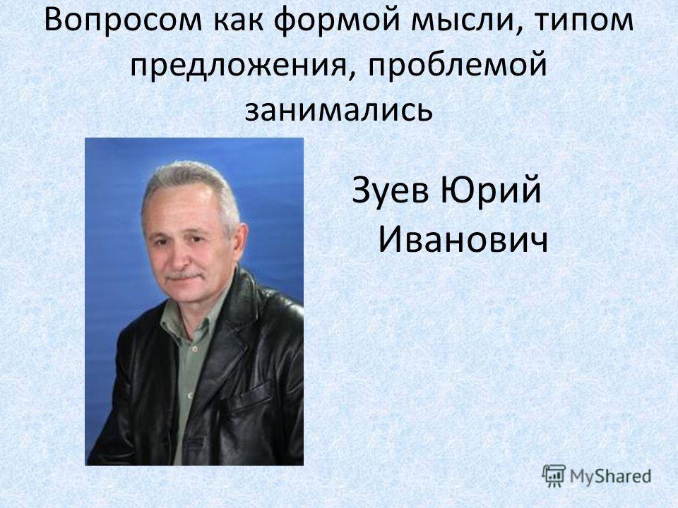 Вопросом как формой мысли, типом предложения, проблемой занимались Зуев Юрий Иванович