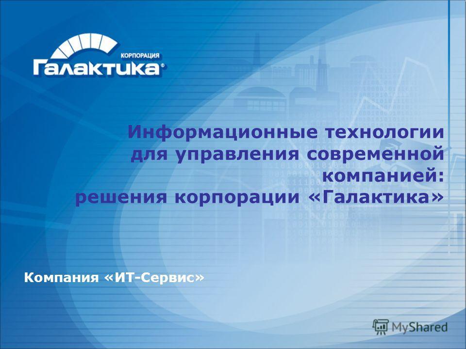 Компания «ИТ-Сервис» Информационные технологии для управления современной компанией: решения корпорации «Галактика»