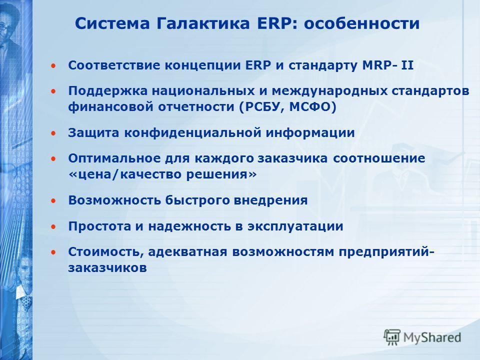 Соответствие концепции ERP и стандарту MRP- II Поддержка национальных и международных стандартов финансовой отчетности (РСБУ, МСФО) Защита конфиденциальной информации Оптимальное для каждого заказчика соотношение «цена/качество решения» Возможность б