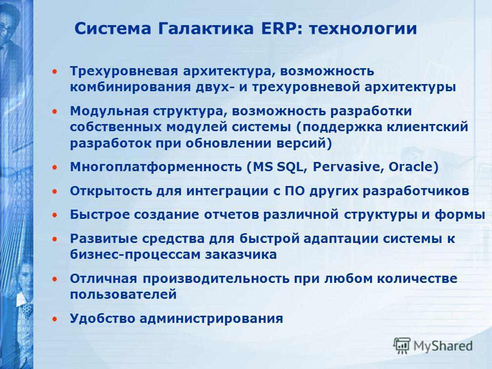 Система Галактика ERP: технологии Трехуровневая архитектура, возможность комбинирования двух- и трехуровневой архитектуры Модульная структура, возможность разработки собственных модулей системы (поддержка клиентский разработок при обновлении версий)