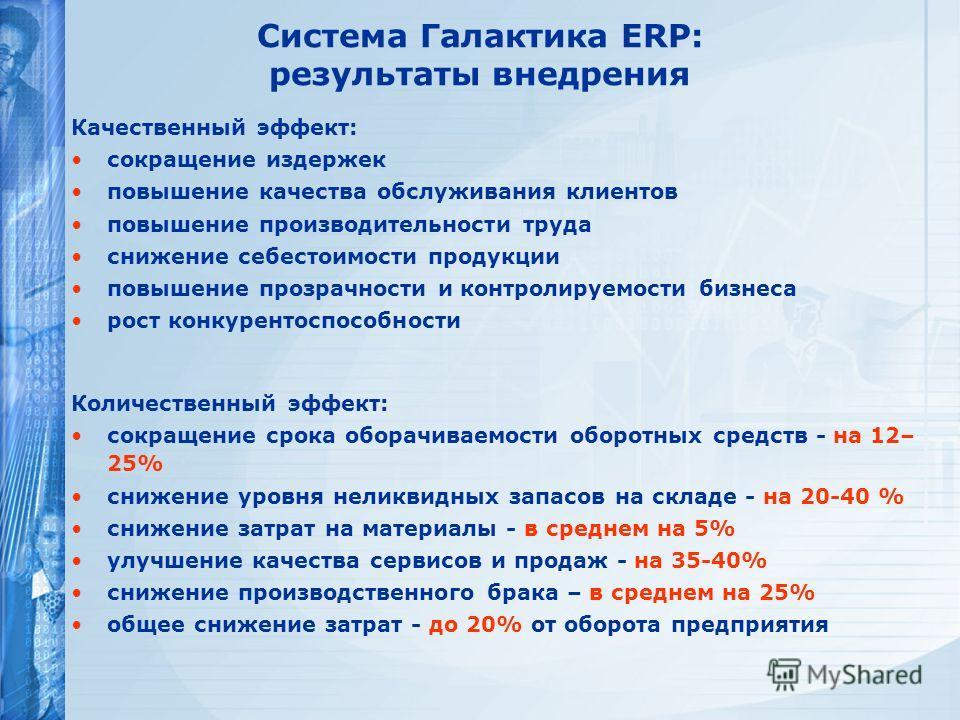 Система Галактика ERP: результаты внедрения Качественный эффект: сокращение издержек повышение качества обслуживания клиентов повышение производительности труда снижение себестоимости продукции повышение прозрачности и контролируемости бизнеса рост к