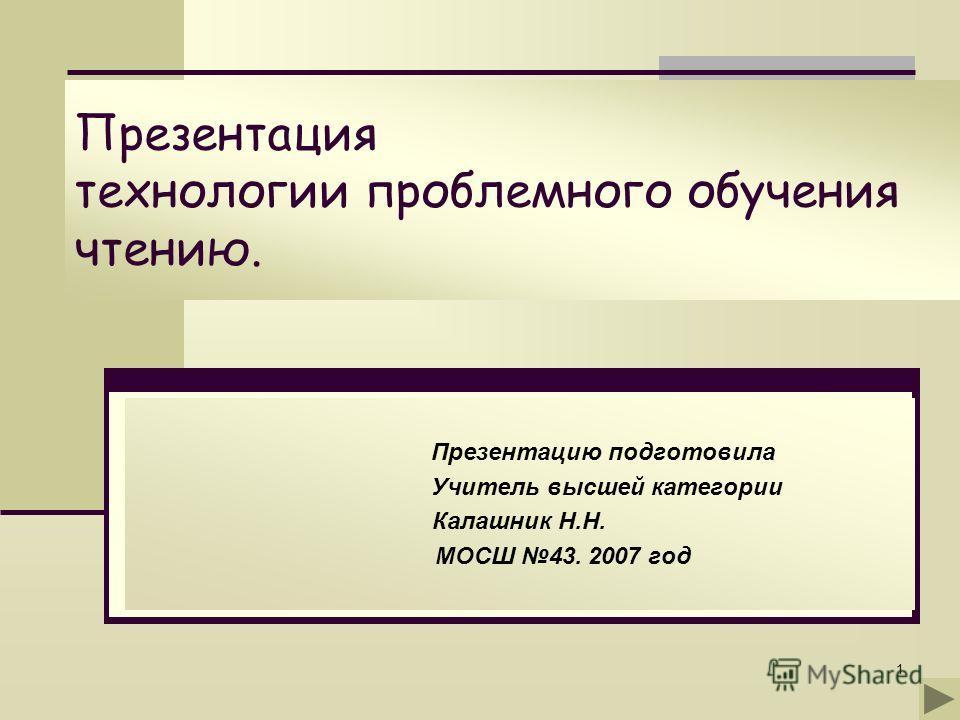 1 Презентация технологии проблемного обучения чтению. Презентацию подготовила Учитель высшей категории Калашник Н.Н. МОСШ 43. 2007 год