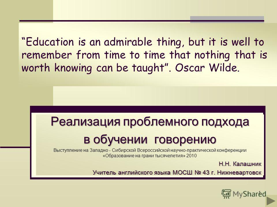 1 Education is an admirable thing, but it is well to remember from time to time that nothing that is worth knowing can be taught. Oscar Wilde. Реализация проблемного подхода в обучении говорению Выступление на Западно - Сибирской Всероссийской научно