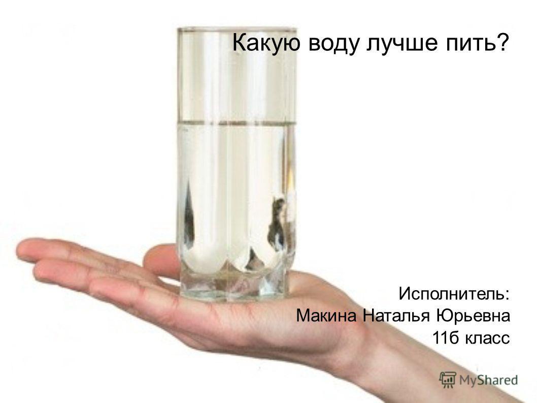 Какую воду лучше пить? Исполнитель: Макина Наталья Юрьевна 11б класс