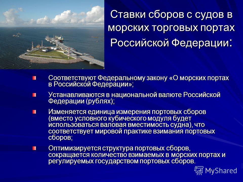 Ставки сборов с судов в морских торговых портах Российской Федерации : Соответствуют Федеральному закону «О морских портах в Российской Федерации»; Устанавливаются в национальной валюте Российской Федерации (рублях); Изменяется единица измерения порт