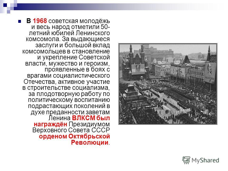 В 1968 советская молодёжь и весь народ отметили 50- летний юбилей Ленинского комсомола. За выдающиеся заслуги и большой вклад комсомольцев в становление и укрепление Советской власти, мужество и героизм, проявленные в боях с врагами социалистического