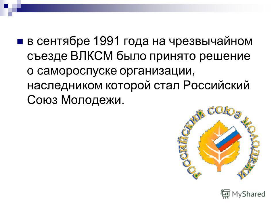 в сентябре 1991 года на чрезвычайном съезде ВЛКСМ было принято решение о самороспуске организации, наследником которой стал Российский Союз Молодежи.
