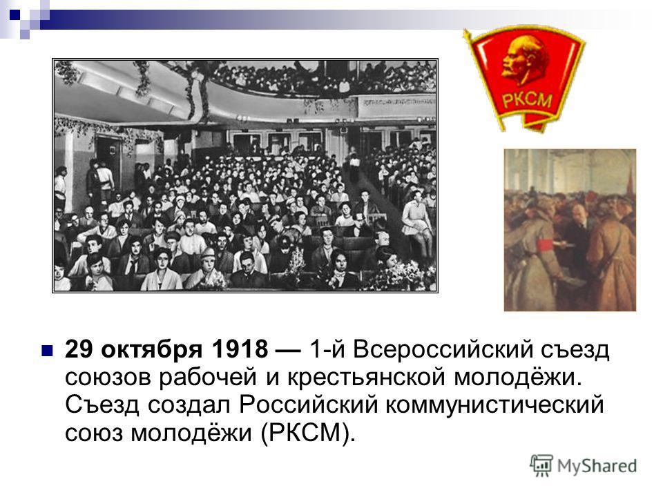 29 октября 1918 1-й Всероссийский съезд союзов рабочей и крестьянской молодёжи. Съезд создал Российский коммунистический союз молодёжи (РКСМ).