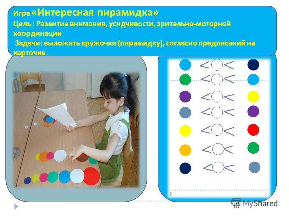 Игра « Интересная пирамидка » Цель : Развитие внимания, усидчивости, зрительно - моторной координации Задачи : выложить кружочки ( пирамидку ), согласно предписаний на карточке.
