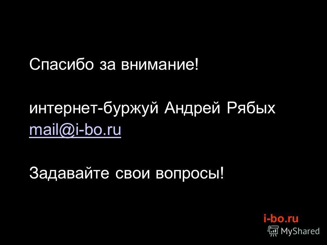 i-bo.ru Спасибо за внимание! интернет-буржуй Андрей Рябых mail@i-bo.ru Задавайте свои вопросы!