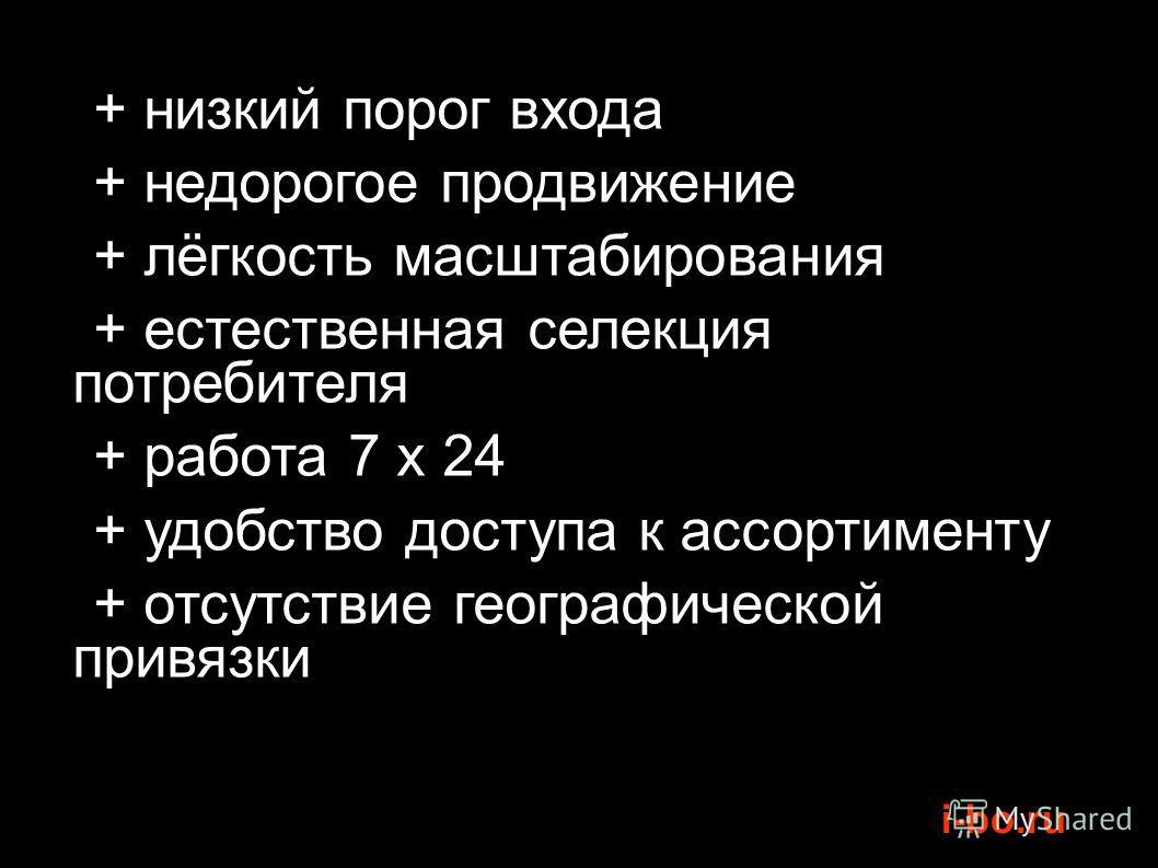 i-bo.ru + низкий порог входа + недорогое продвижение + лёгкость масштабирования + естественная селекция потребителя + работа 7 x 24 + удобство доступа к ассортименту + отсутствие географической привязки