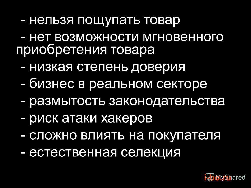 i-bo.ru - нельзя пощупать товар - нет возможности мгновенного приобретения товара - низкая степень доверия - бизнес в реальном секторе - размытость законодательства - риск атаки хакеров - сложно влиять на покупателя - естественная селекция
