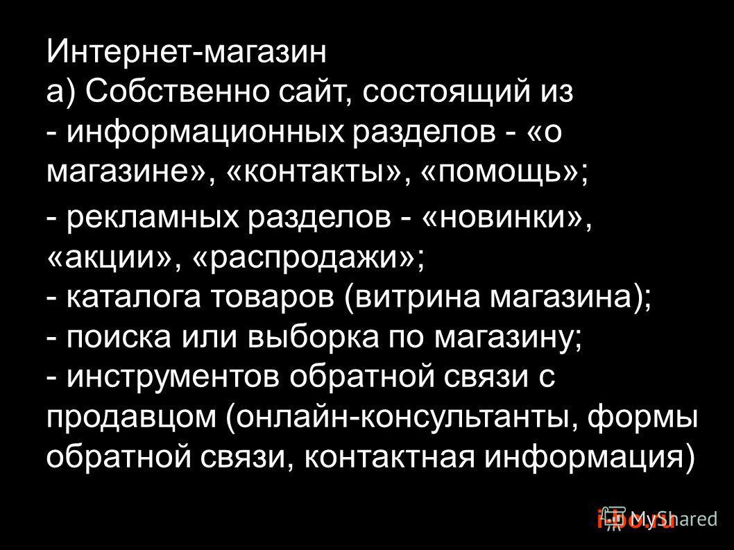 i-bo.ru Интернет-магазин a) Собственно сайт, состоящий из - информационных разделов - «о магазине», «контакты», «помощь»; - рекламных разделов - «новинки», «акции», «распродажи»; - каталога товаров (витрина магазина); - поиска или выборка по магазину
