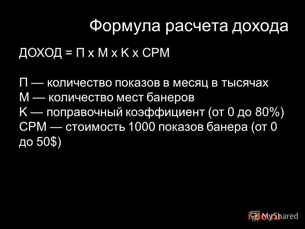 i-bo.ru Формула расчета дохода ДОХОД = ДОХОД = П x М x K x CPM П количество показов в месяц в тысячах М количество мест банеров K поправочный коэффициент (от 0 до 80%) CPM стоимость 1000 показов банера (от 0 до 50$)