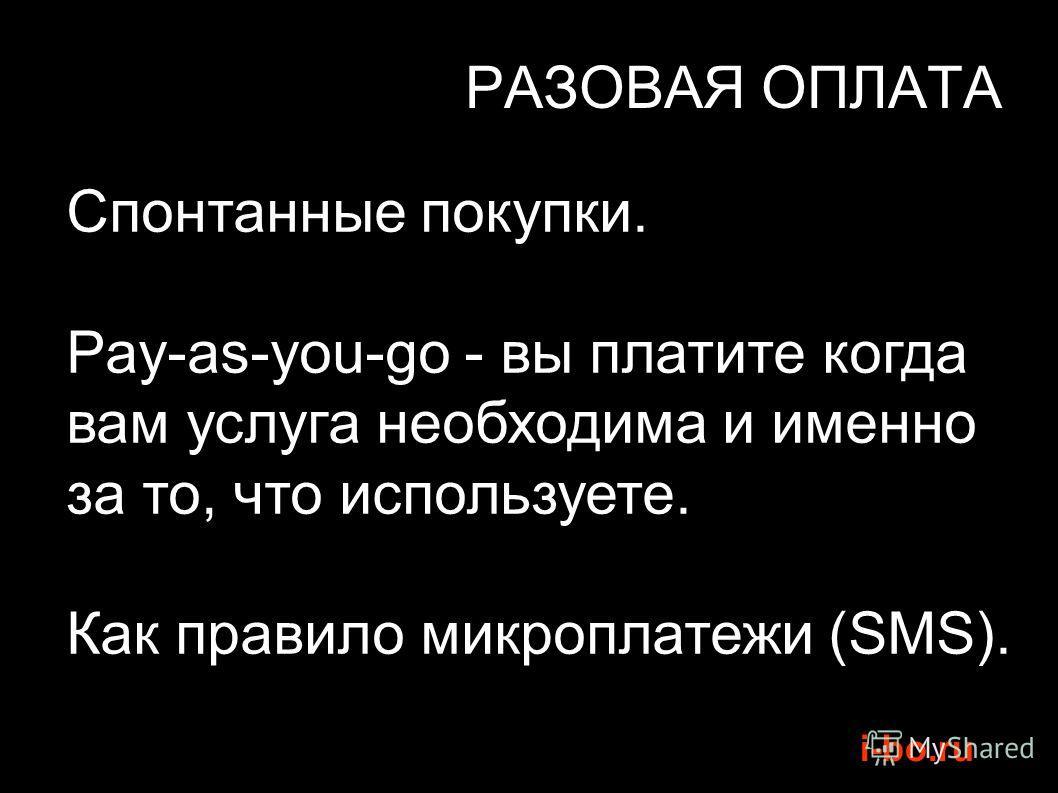 i-bo.ru РАЗОВАЯ ОПЛАТА Спонтанные покупки. Pay-as-you-go - вы платите когда вам услуга необходима и именно за то, что используете. Как правило микроплатежи (SMS).