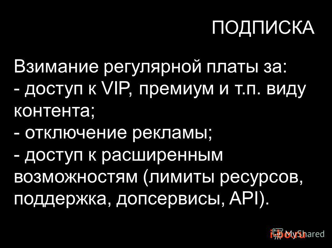 i-bo.ru ПОДПИСКА Взимание регулярной платы за: - доступ к VIP, премиум и т.п. виду контента; - отключение рекламы; - доступ к расширенным возможностям (лимиты ресурсов, поддержка, допсервисы, API).