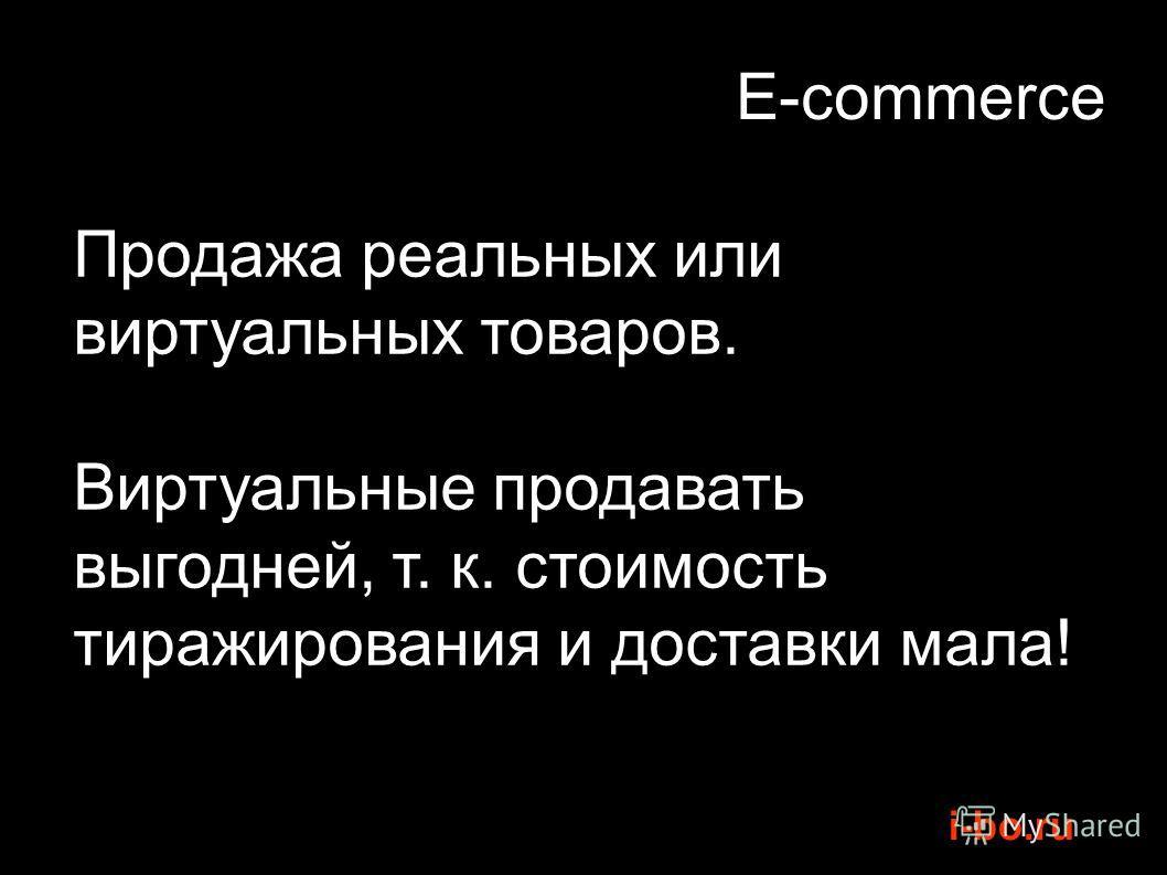 i-bo.ru E-commerce Продажа реальных или виртуальных товаров. Виртуальные продавать выгодней, т. к. стоимость тиражирования и доставки мала!