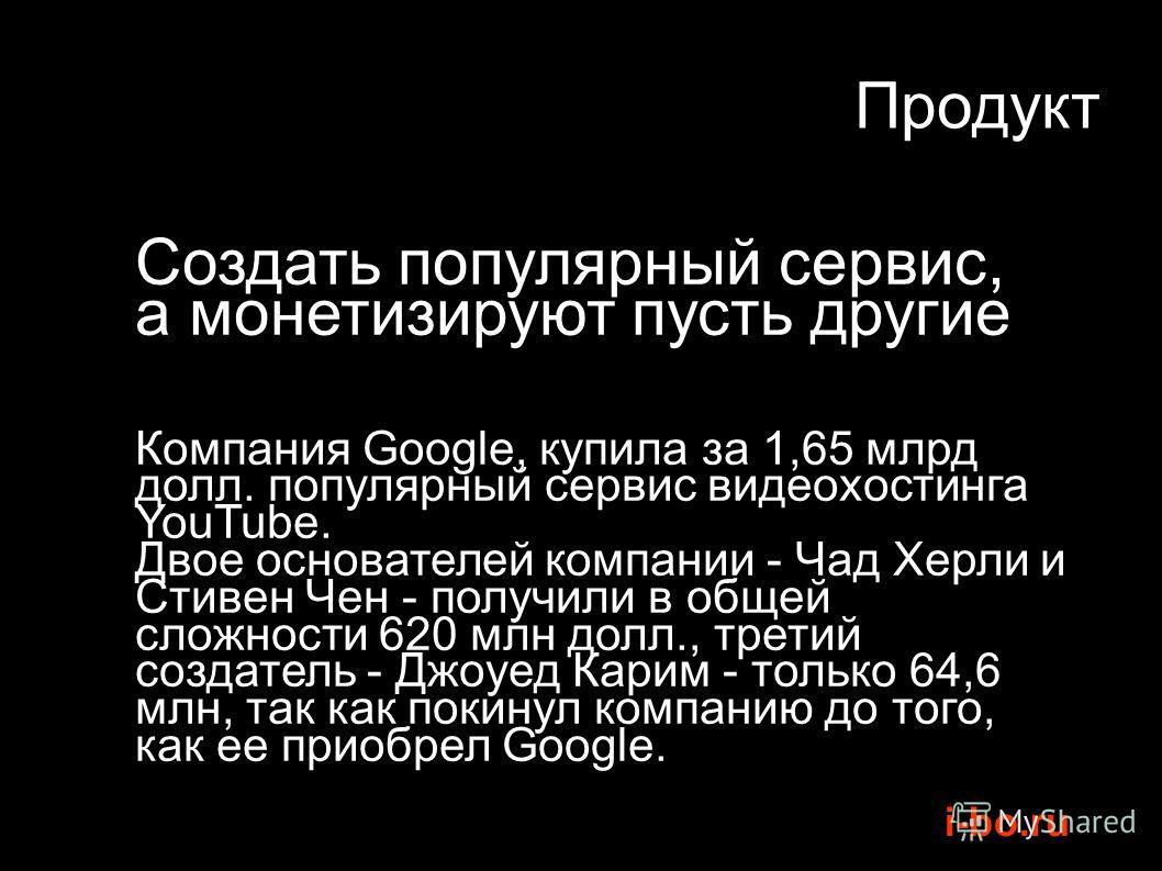 i-bo.ru Продукт Создать популярный сервис, а монетизируют пусть другие Компания Google, купила за 1,65 млрд долл. популярный сервис видеохостинга YouTube. Двое основателей компании - Чад Херли и Стивен Чен - получили в общей сложности 620 млн долл.,