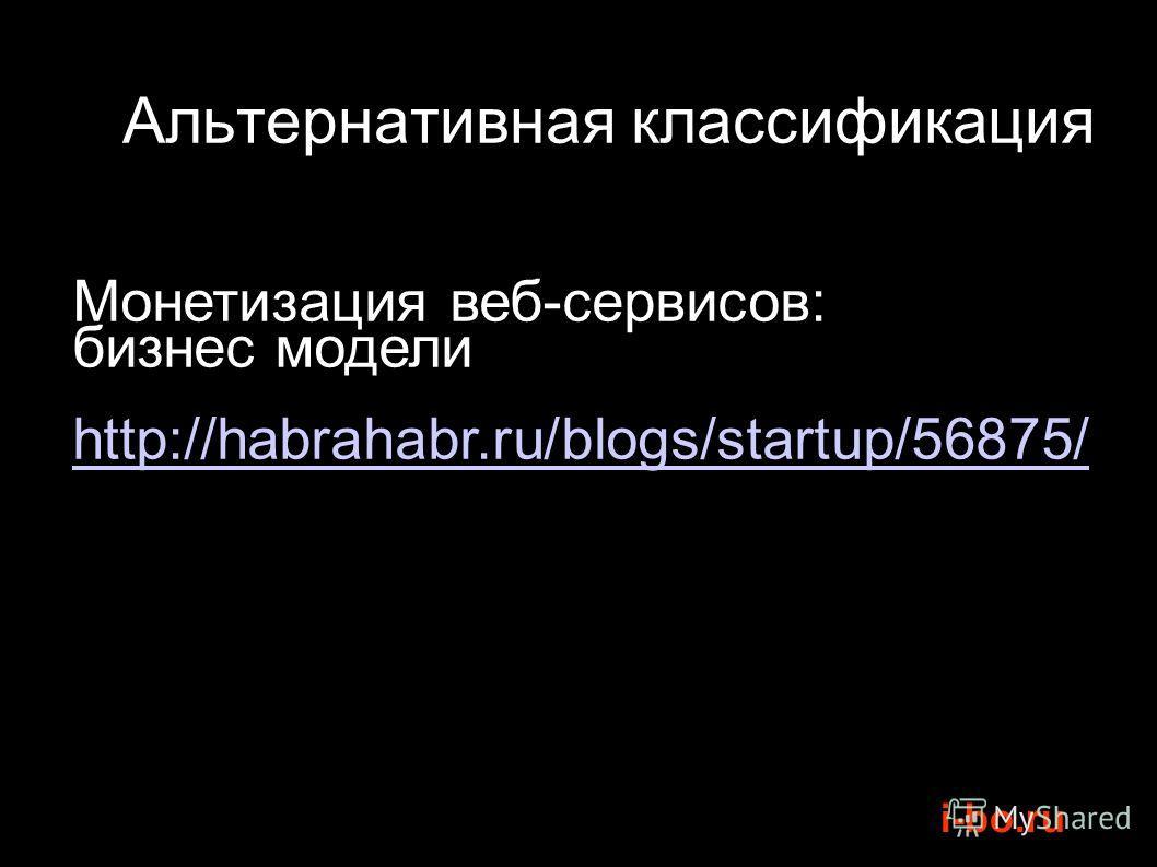 i-bo.ru Монетизация веб-сервисов: бизнес модели http://habrahabr.ru/blogs/startup/56875/ Альтернативная классификация
