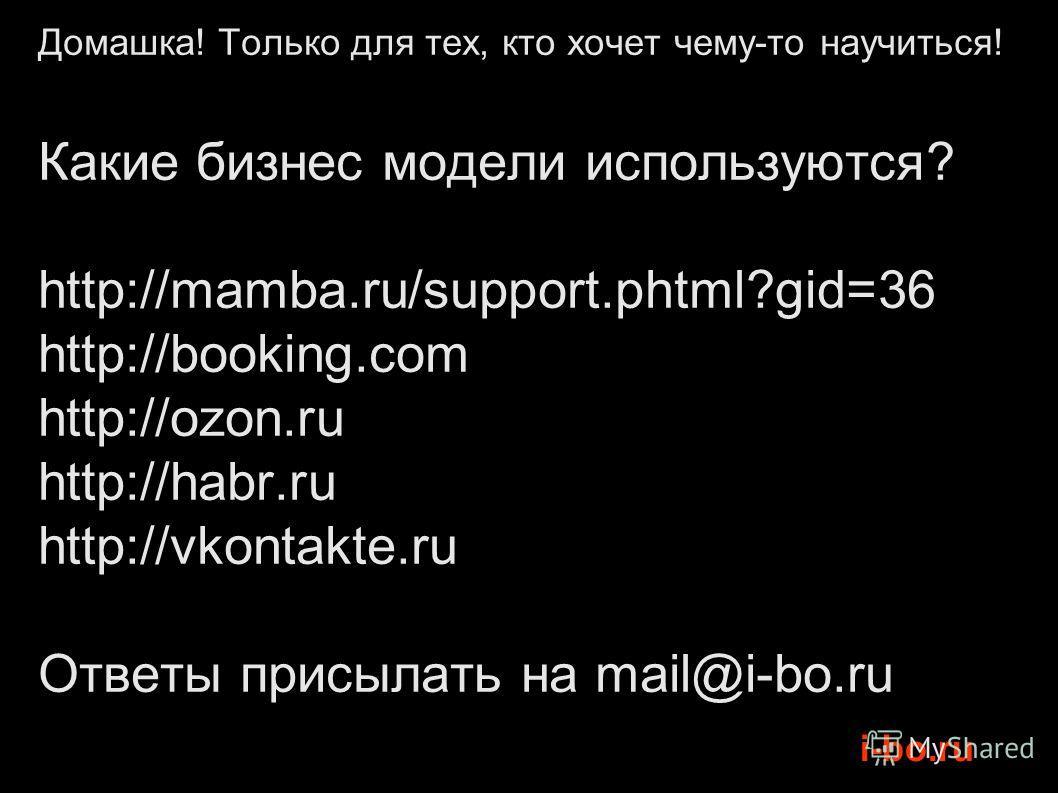 i-bo.ru Домашка! Только для тех, кто хочет чему-то научиться! Какие бизнес модели используются? http://mamba.ru/support.phtml?gid=36 http://booking.com http://ozon.ru http://habr.ru http://vkontakte.ru Ответы присылать на mail@i-bo.ru