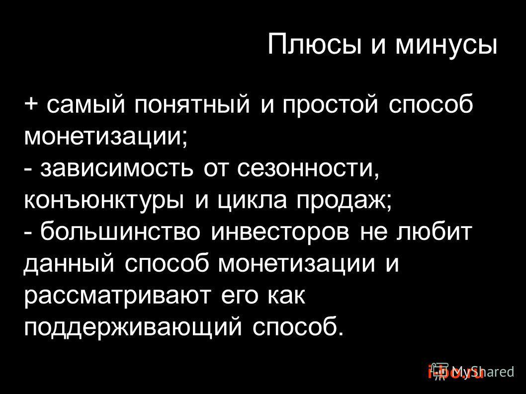 i-bo.ru Плюсы и минусы + самый понятный и простой способ монетизации; - зависимость от сезонности, конъюнктуры и цикла продаж; - большинство инвесторов не любит данный способ монетизации и рассматривают его как поддерживающий способ.