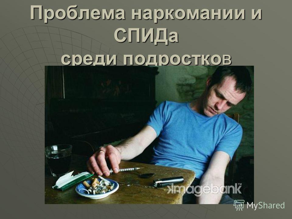 Проблема наркомании и СПИДа среди подростков