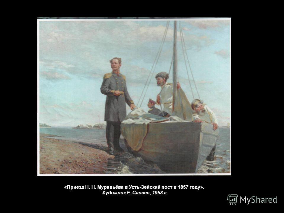 «Приезд Н. Н. Муравьёва в Усть-Зейский пост в 1857 году». Художник Е. Санаев, 1958 г