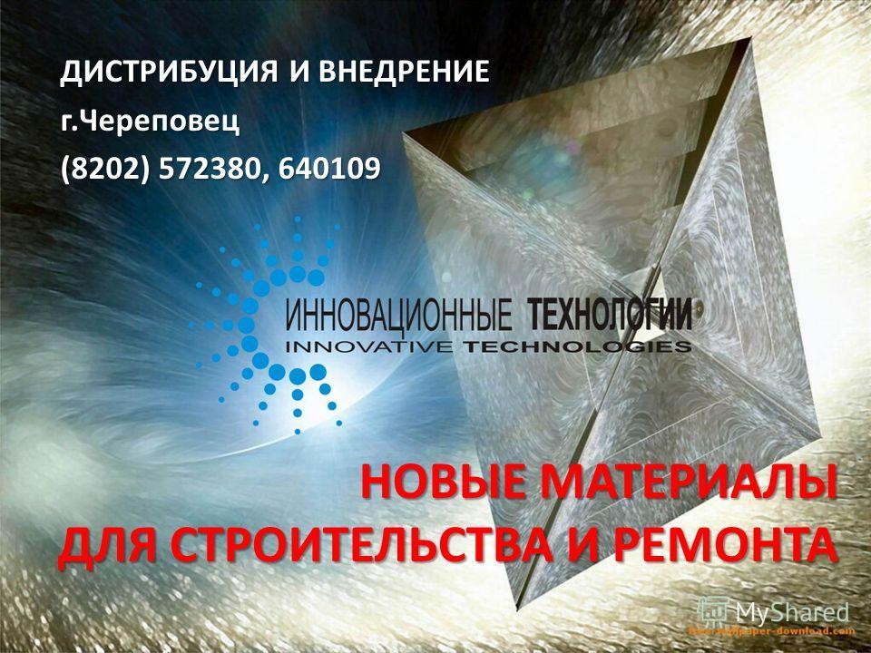 НОВЫЕ МАТЕРИАЛЫ ДЛЯ СТРОИТЕЛЬСТВА И РЕМОНТА ДИСТРИБУЦИЯ И ВНЕДРЕНИЕ г.Череповец (8202) 572380, 640109