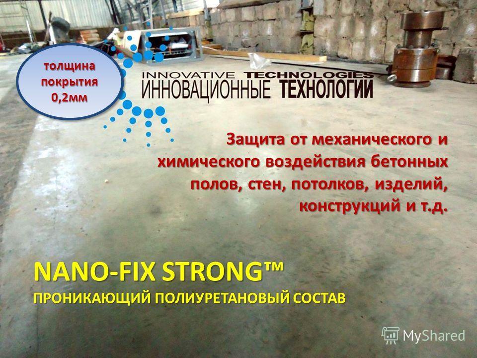 NANO-FIX STRONG ПРОНИКАЮЩИЙ ПОЛИУРЕТАНОВЫЙ СОСТАВ Защита от механического и химического воздействия бетонных полов, стен, потолков, изделий, конструкций и т.д. толщина покрытия 0,2мм 0,2мм