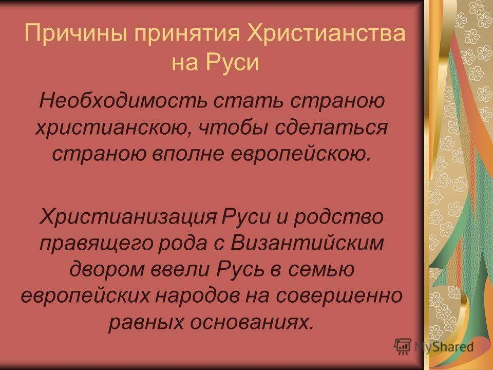 Причины принятия Христианства на Руси Необходимость стать страною христианскою, чтобы сделаться страною вполне европейскою. Христианизация Руси и родство правящего рода с Византийским двором ввели Русь в семью европейских народов на совершенно равных