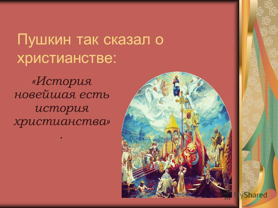 Пушкин так сказал о христианстве: «История новейшая есть история христианства».