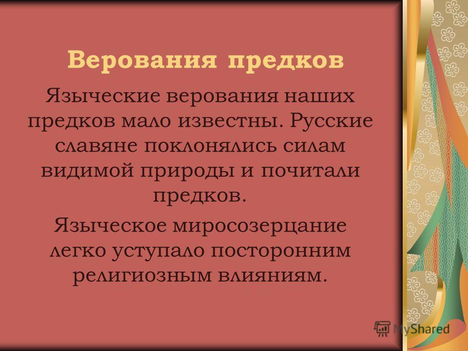 Верования предков Языческие верования наших предков мало известны. Русские славяне поклонялись силам видимой природы и почитали предков. Языческое миросозерцание легко уступало посторонним религиозным влияниям.