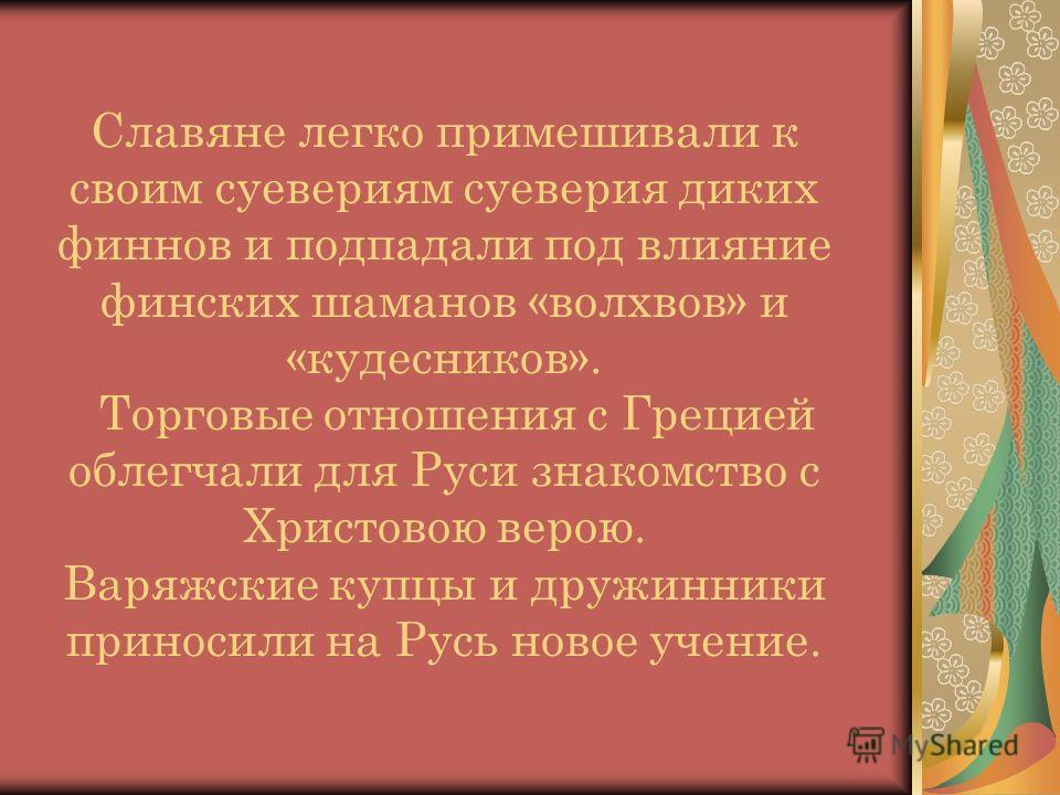 Славяне легко примешивали к своим суевериям суеверия диких финнов и подпадали под влияние финских шаманов «волхвов» и «кудесников». Торговые отношения с Грецией облегчали для Руси знакомство с Христовою верою. Варяжские купцы и дружинники приносили н