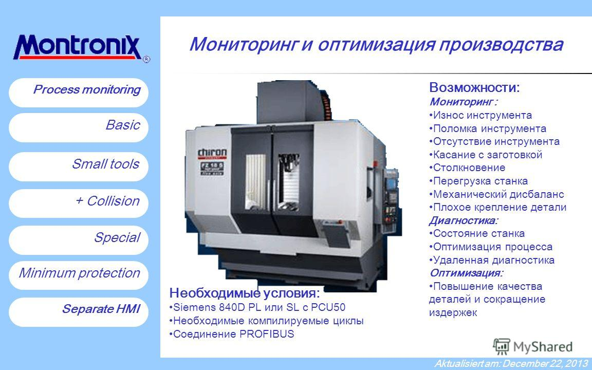 Process monitoring on Chiron machines Process monitoring Small tools + Collision Special Minimum protection Basic Separate HMI Aktualisiert am: December 22, 2013 Необходимые условия: Siemens 840D PL или SL с PCU50 Необходимые компилируемые циклы Соед