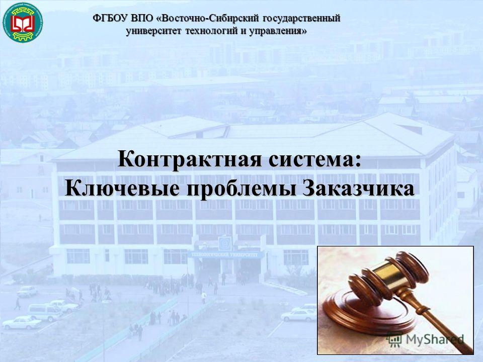 Контрактная система: Ключевые проблемы Заказчика ФГБОУ ВПО «Восточно-Сибирский государственный университет технологий и управления»