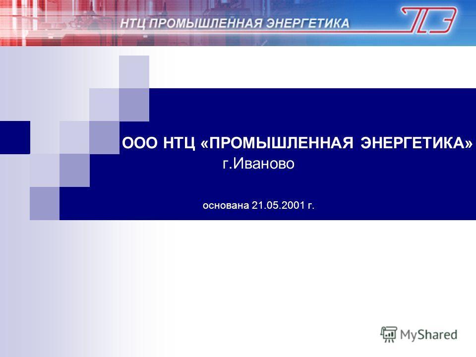 ООО НТЦ «ПРОМЫШЛЕННАЯ ЭНЕРГЕТИКА» г.Иваново основана 21.05.2001 г.