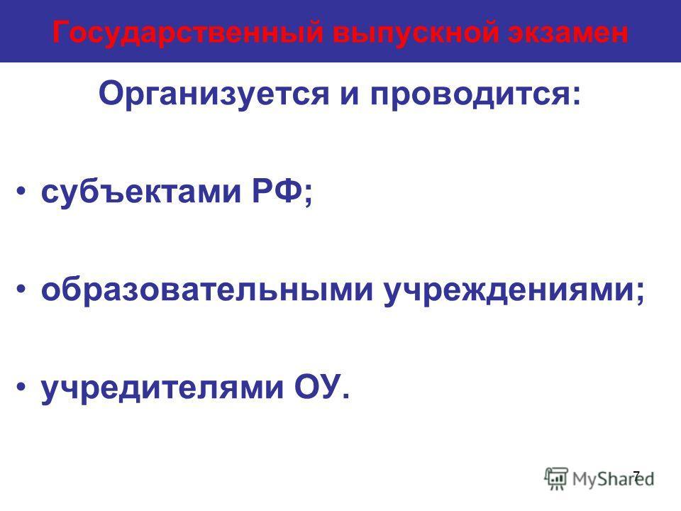 7 Государственный выпускной экзамен Организуется и проводится: субъектами РФ; образовательными учреждениями; учредителями ОУ.