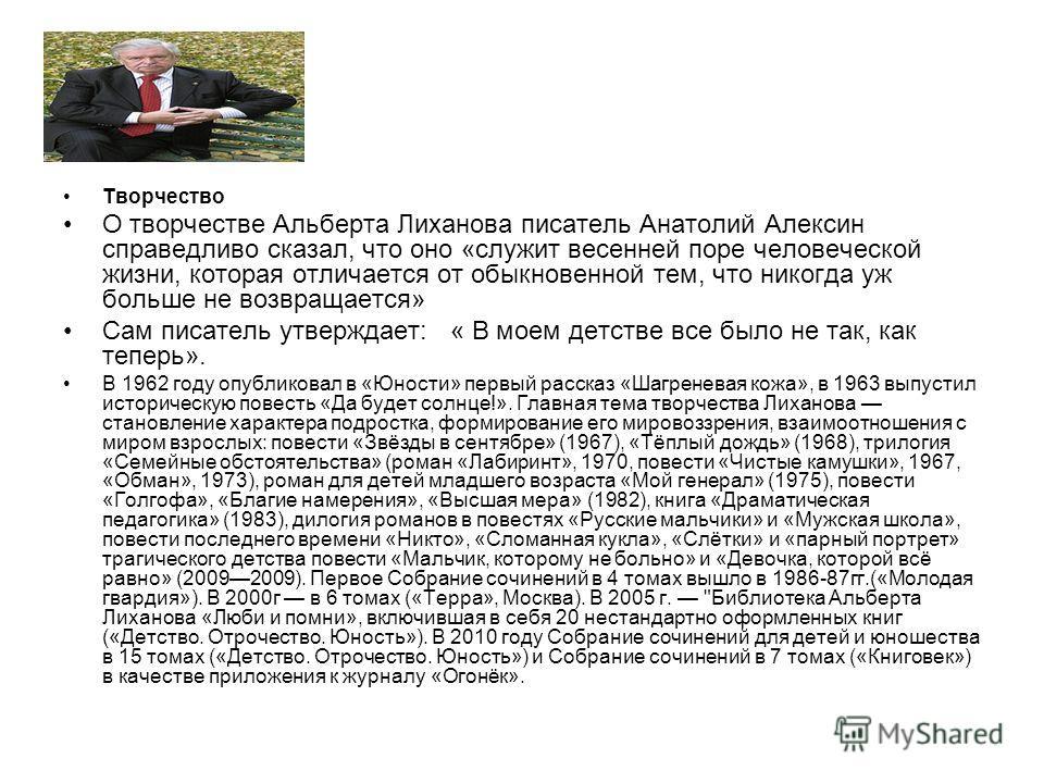 Творчество О творчестве Альберта Лиханова писатель Анатолий Алексин справедливо сказал, что оно «служит весенней поре человеческой жизни, которая отличается от обыкновенной тем, что никогда уж больше не возвращается» Сам писатель утверждает: « В моем